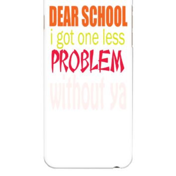DEAR SCHOOL I GOT ONE LESS PROBLEM WITH OUT YOU - iphone 6 Plus Case