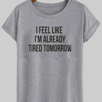 i feel like im already tired tomorrow shirt