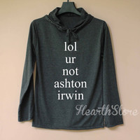 lol ur not Ashton Irwin Shirt Long Sleeve Hoodie TShirt T Shirt Unisex - size S M L