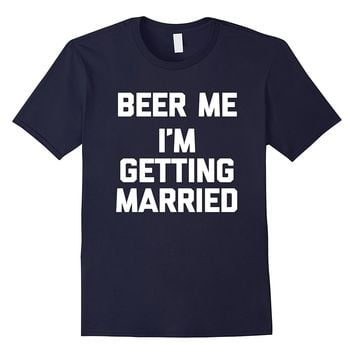 Beer Me- I'm Getting Married T-Shirt funny bride groom humor