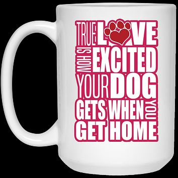 True Love Is How Excited Your Dog Gets When You Get Home Pink-White 21504 15 oz. White Mug