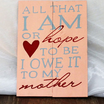 Mother's Day All That I am I Owe It To My Mother Mother's Day Gift Mother's Day Grandma Sign Handmade Hand Painted Love Mom Wood Sign