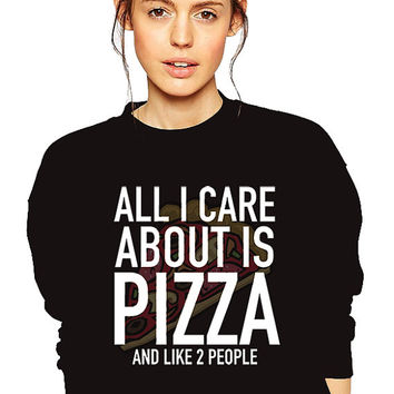 All I Care About Is Pizza and Like 2 People - Foodie Sweatshirt - Unisex S-3XL - Food Snob - Pizza Sweatshirt