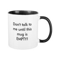 Funny Don't talk to me until this mug is EMPTY!