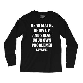 Dear Math Grow Up and Solve Your Own Problems! Love, me Long Sleeve Shirts
