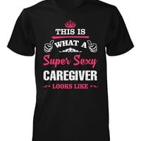 This Is What A Sexy Caregiver Looks Like - Unisex Tshirt