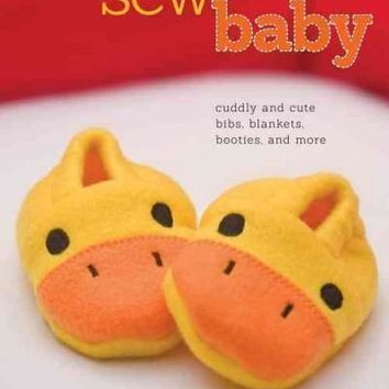Sew Baby: Cuddly and Cute Bibs, Blankets, Booties, and More