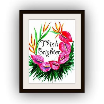 think brighter, Inspirational Quotes, Printable Wall Art, watercolor tropical flowers, Pictures decal, nursery anthurium , red orange poster
