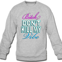 bitch don't kill my vibe Sweatshirt Crew Neck
