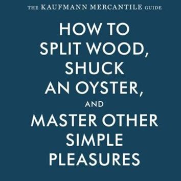 The Kaufmann Mercantile Guide: How to Split Wood, Shuck an Oyster, and Master Other Simple Pleasures