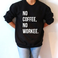 No coffee no workee Sweatshirt Unisex slogan women top cute womens gift to her teen jumper sweatshirt funny slogan crew neck first coffee