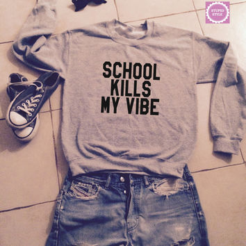 school kills my vibe sweatshirt jumper cool fashion gift girls UNISEX sizing women sweater funny cute teens dope teenagers