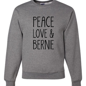 Peace Love & Bernie (Customize to Donald or Hillary) President Party Election Campaign Support Sweatshirt Shirt Ladies and Mens (Unisex)