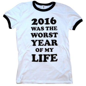 2016 Was The Worst Year of My Life Ringer Shirt