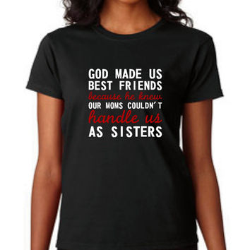 Great best Friends T Shirt God Made Us Best Friends Because He Knew Our Mom's Couldn't Handle us As Sisters shirt Great Best friends shirt