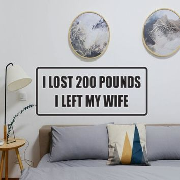 I lost 200 pounds I left my wife Vinyl Wall Decal - Removable