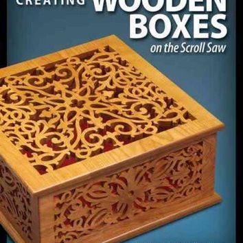 Creating Wooden Boxes on the Scroll Saw: Patterns and Instructions for Jewelry, Music, and Other Keepsake Boxes (The Best of Scroll Saw Woodworking & Cra)