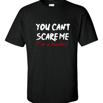 You Can't SCARE Me I'm A TEACHER Awesome Printed Tee For Teachers Great Gift For The Teacher In Your Life Womans & Unisex Sizes