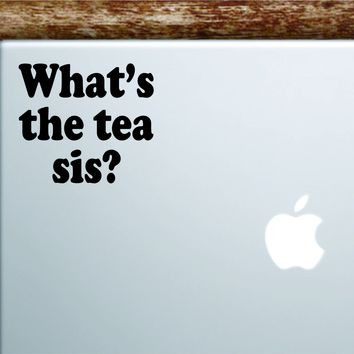 What's The Tea Sis Laptop Wall Decal Sticker Vinyl Art Quote Macbook Apple Decor Car Window Truck Kids Baby Teen Inspirational Girls Funny Meme