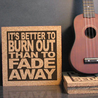 NEIL YOUNG -  It's Better To Burn Out Than To Fade Away - Cork Lyric Wall Art and Hot Pad Trivet - Dorm Room Decor Office Cubicle Decor