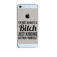 IM NOT ALWAYS A BITCH JUST KIDDING GO FUCK YOURSELF Design Hard Plastic Transparent Phone Skin Back Case Cover For Apple iPhone 5 5S SE