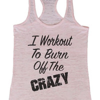 "Womens Tank Top ""I Workout To Burn Off The Crazy"" 1057 Womens Funny Burnout Style Workout Tank Top, Yoga Tank Top, Funny I Workout To Burn Off The Crazy Top"