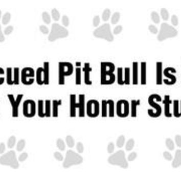 My rescued Pit Bull is smarter than your honor student bumper sticker