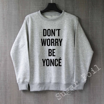 Don't Worry Be Yonce Shirt Sweatshirt Hoodie Sweater Unisex - Size S M L XL