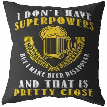 Funny Beer Pillows I Dont Have Superpowers But I Make Beer Disappear