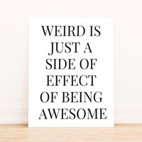 "Printable Art ""Weird is Just a Side Effect of Being Awesome"" in Black Typography Poster Dorm Art Apartment Art Office Decor Poster"