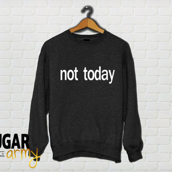 Not today sweatshirt, not today funny slogan shirt, tumblr sweatshirt, teen fashion , teen clothing, girls clothng, teen sweatshirt