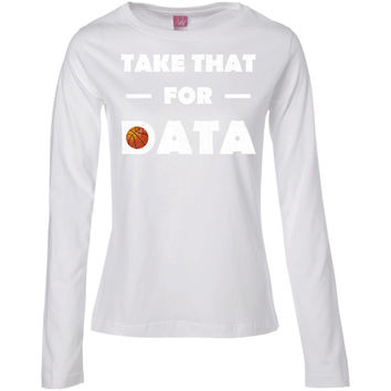 Take That For Data cool gifts Basketball T-shirt  Ladies' Long Sleeve Cotton TShirt
