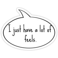 """""""I Just Have a Lot of Feels."""""""