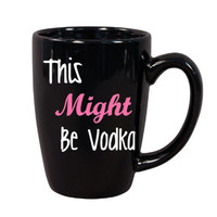 This Might Be Vodka Coffee Mug, Funny Coffee Mugs, Cute Coffee Mug