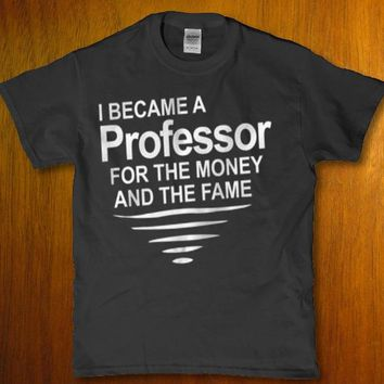 I became a professor for the money and the fame adult unisex t-shirt