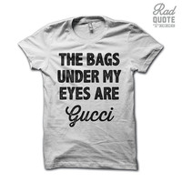 The Bags Under My Eyes Are Gucci Shirt - Funny T Shirt, Funny Womens T Shirt, joke shirt, sassy shirt, funny womens shirt, ladies, joke,