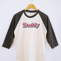 Daddy Tshirt Funny Slogan Shirt Quote Tshirt Tumblr Tee Shirt Fashion Shirt Raglan Baseball Tee Shirt Unisex Shirt Women Shirt Men Shirt