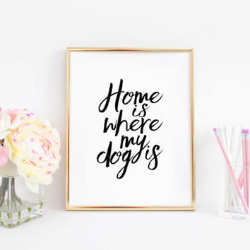 Dog Lover Gift Home Is Where My Dog Is Home Sweet Home Sign Printable Art Love Sign Typography Print Wall Art Quotes Print Inspirational Art