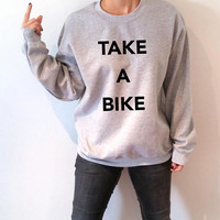 Take a bike Sweatshirt  fashion hipster cool trendy quotes