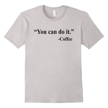 You Can Do It Coffee Funny Coffee Shirt