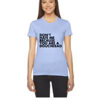 Don't hate me because you're a douchebag - Women's Tee