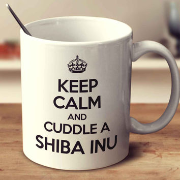 Keep Calm And Cuddle A Shiba Inu