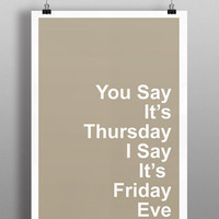 You Say It's Thursday, I Say It's Friday Eve.. Funny Art Print, Weekend Print, Best Friend