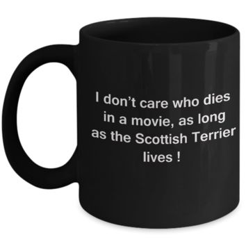 Funny Dog Coffee Mug for Dog Lovers, Dog Lover Gifts - I Don't Care Who Dies, As Long As Scottish Terrier Lives - Ceramic Fun Cute Dog Lover Mug Black Coffee Cup, 11 Oz