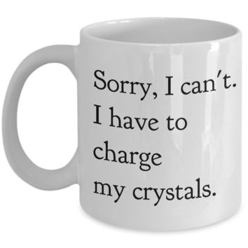 Sorry, I Can't I Have to Charge my Crystals Ceramic Tea Mug Hippie Coffee Cup