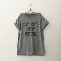Not cute just psycho TShirt womens girls teens unisex grunge tumblr instagram blogger pinterest punk hipster swag dope hype gifts merch
