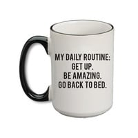 My Daily Routine: Get Up. Be Amazing. Go Back To Bed Mug