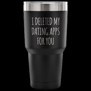 I Deleted My Dating Apps for You Funny TumblerDouble Wall Vacuum Insulated Hot Cold Travel Cup 30oz BPA Free