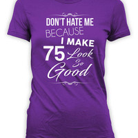 75th Birthday T Shirt Bday Present For Her Personalized TShirt Custom Age Don't Hate Me Because I Make 75 Look So Good Ladies Tee - BG318