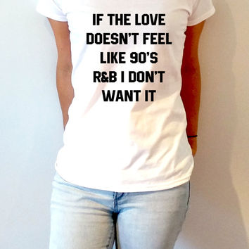 If The Love Doesn't Feel Like 90's r&b I Don't Want It V-Neck T-shirt ultra soft for womens Tumblr T-shirt Sassy and Funny Girl T-shirt